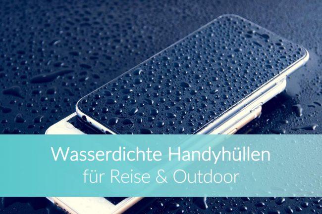 Wasserdichte Handyhüllen - Vergleich für Reise und Outdoor